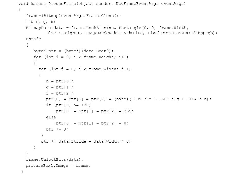 void kamera_ProsesFrame(object sender, NewFrameEventArgs eventArgs) { frame=(Bitmap)eventArgs.Frame.Clone(); int r, g, b; BitmapData data = frame.LockBits(new Rectangle(0, 0, frame.Width, frame.Height), ImageLockMode.ReadWrite, PixelFormat.Format24bppRgb); unsafe byte* ptr = (byte*)(data.Scan0); for (int i = 0; i < frame.Height; i++) for (int j = 0; j < frame.Width; j++) b = ptr[0]; g = ptr[1]; r = ptr[2]; ptr[0] = ptr[1] = ptr[2] = (byte)(.299 * r + .587 * g + .114 * b); if (ptr[0] >= 128) ptr[0] = ptr[1] = ptr[2] = 255; else ptr[0] = ptr[1] = ptr[2] = 0; ptr += 3; } ptr += data.Stride - data.Width * 3; frame.UnlockBits(data); pictureBox1.Image = frame;